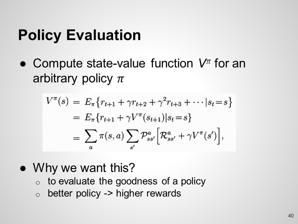 Policy Evaluation Compute state-value function V𝜋 for an arbitrary policy 𝜋. Why we want this to evaluate the goodness of a policy.