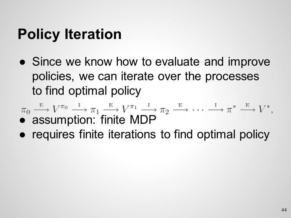 Policy Iteration Since we know how to evaluate and improve policies, we can iterate over the processes to find optimal policy.