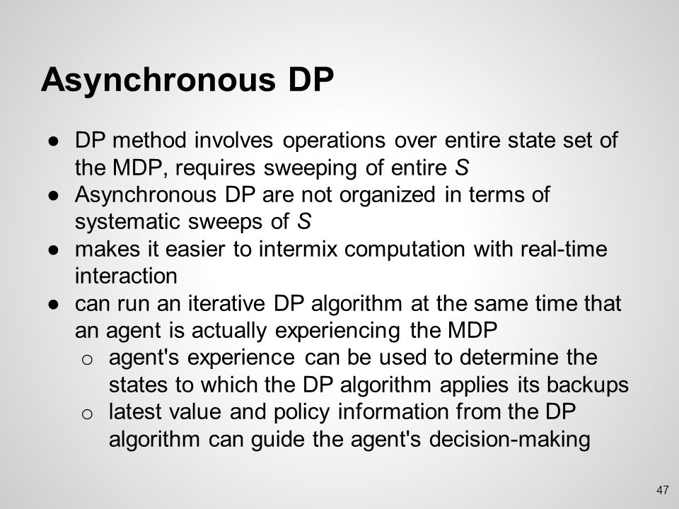 Asynchronous DP DP method involves operations over entire state set of the MDP, requires sweeping of entire S.