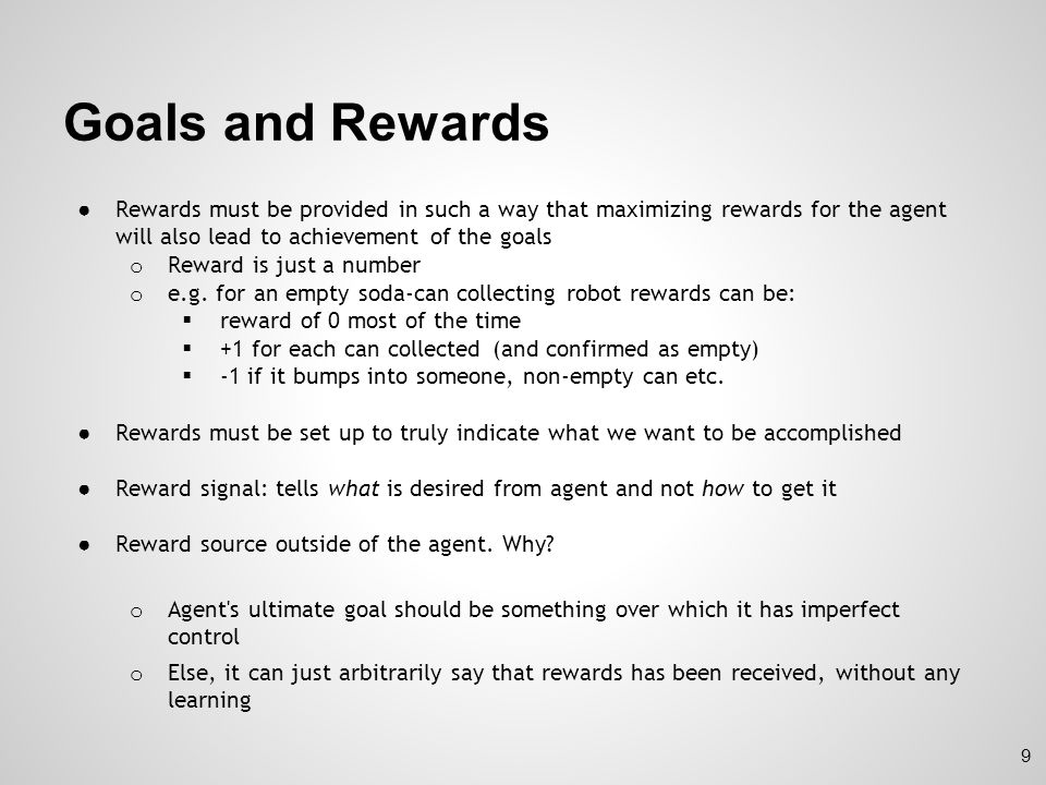 Goals and Rewards Rewards must be provided in such a way that maximizing rewards for the agent will also lead to achievement of the goals.