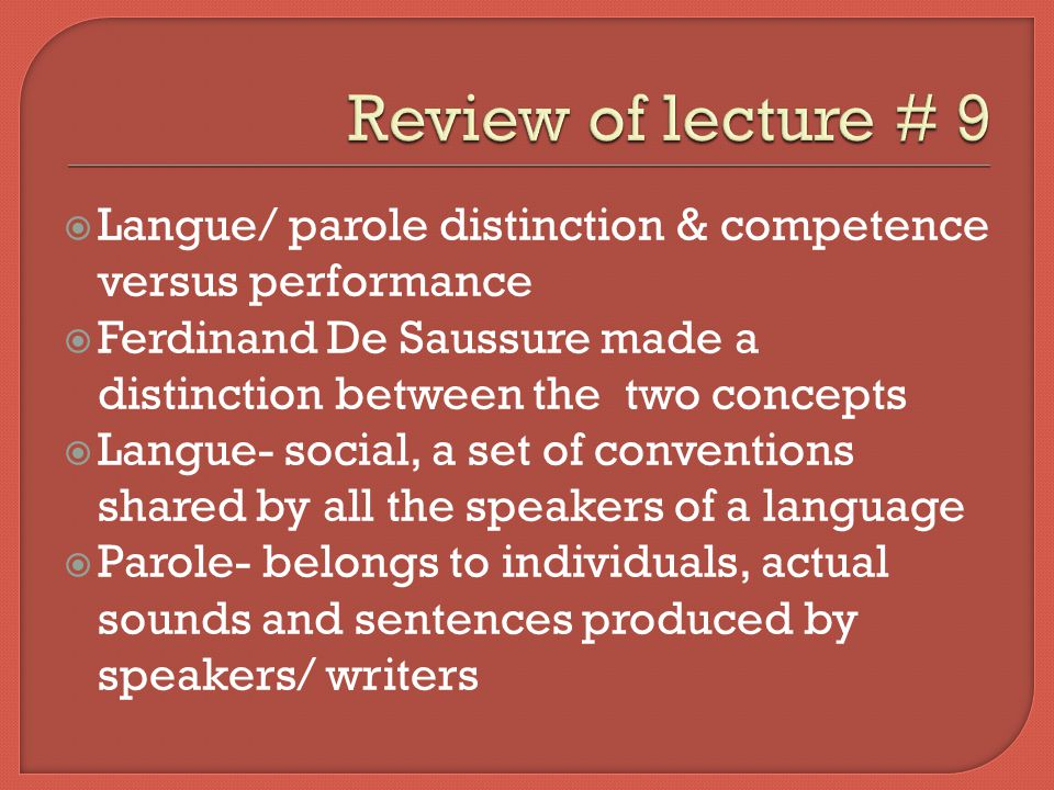 Review of lecture # 9 Langue/ parole distinction & competence versus performance. Ferdinand De Saussure made a distinction between the two concepts.