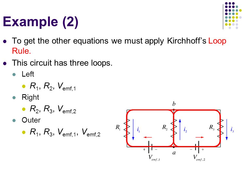 Example (2) To get the other equations we must apply Kirchhoff's Loop Rule. This circuit has three loops.