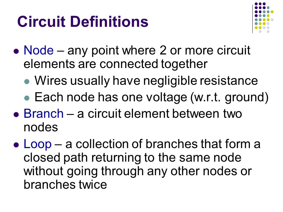 Circuit Definitions Node – any point where 2 or more circuit elements are connected together. Wires usually have negligible resistance.