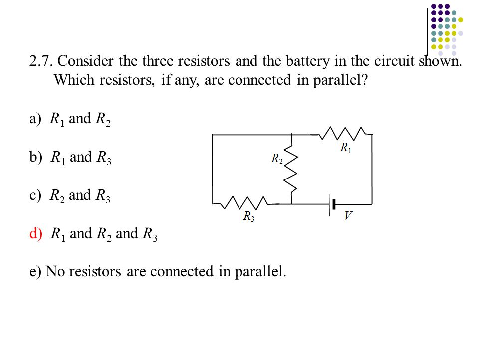 2.7. Consider the three resistors and the battery in the circuit shown. Which resistors, if any, are connected in parallel