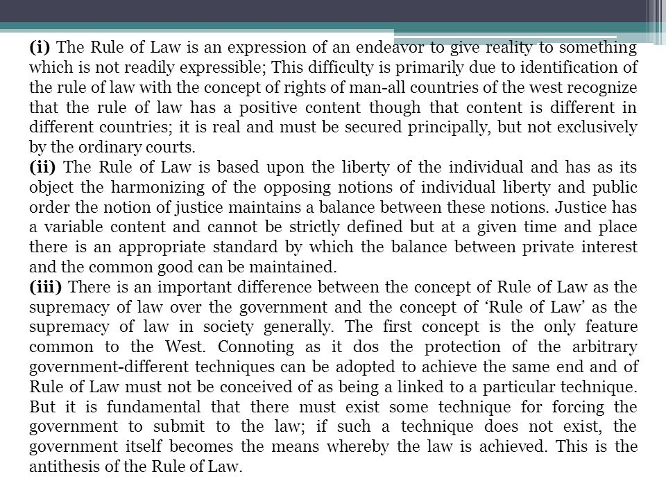 (i) The Rule of Law is an expression of an endeavor to give reality to something which is not readily expressible; This difficulty is primarily due to identification of the rule of law with the concept of rights of man-all countries of the west recognize that the rule of law has a positive content though that content is different in different countries; it is real and must be secured principally, but not exclusively by the ordinary courts.