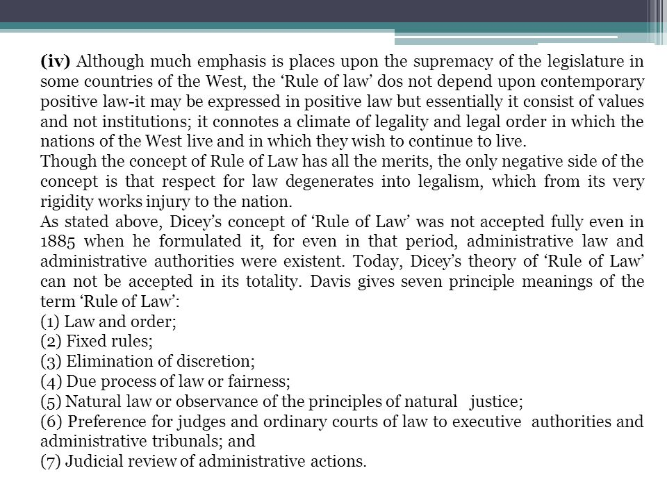 (iv) Although much emphasis is places upon the supremacy of the legislature in some countries of the West, the 'Rule of law' dos not depend upon contemporary positive law-it may be expressed in positive law but essentially it consist of values and not institutions; it connotes a climate of legality and legal order in which the nations of the West live and in which they wish to continue to live.