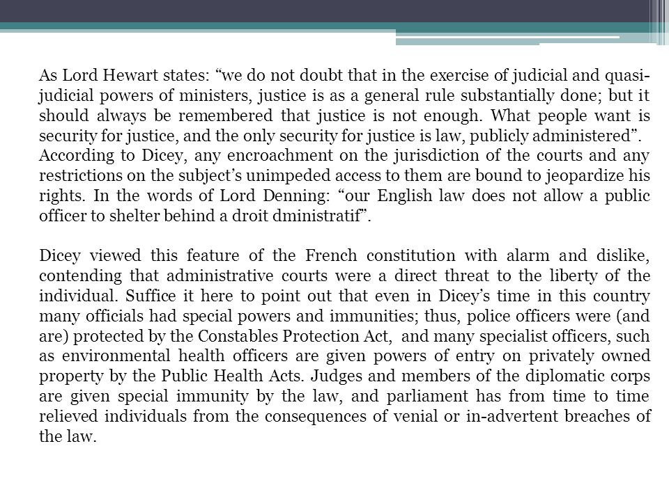 As Lord Hewart states: we do not doubt that in the exercise of judicial and quasi-judicial powers of ministers, justice is as a general rule substantially done; but it should always be remembered that justice is not enough. What people want is security for justice, and the only security for justice is law, publicly administered .