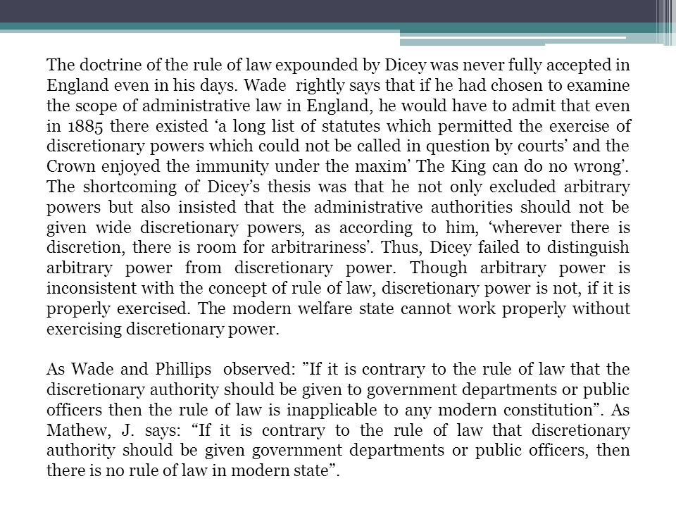 The doctrine of the rule of law expounded by Dicey was never fully accepted in England even in his days. Wade rightly says that if he had chosen to examine the scope of administrative law in England, he would have to admit that even in 1885 there existed 'a long list of statutes which permitted the exercise of discretionary powers which could not be called in question by courts' and the Crown enjoyed the immunity under the maxim' The King can do no wrong'. The shortcoming of Dicey's thesis was that he not only excluded arbitrary powers but also insisted that the administrative authorities should not be given wide discretionary powers, as according to him, 'wherever there is discretion, there is room for arbitrariness'. Thus, Dicey failed to distinguish arbitrary power from discretionary power. Though arbitrary power is inconsistent with the concept of rule of law, discretionary power is not, if it is properly exercised. The modern welfare state cannot work properly without exercising discretionary power.
