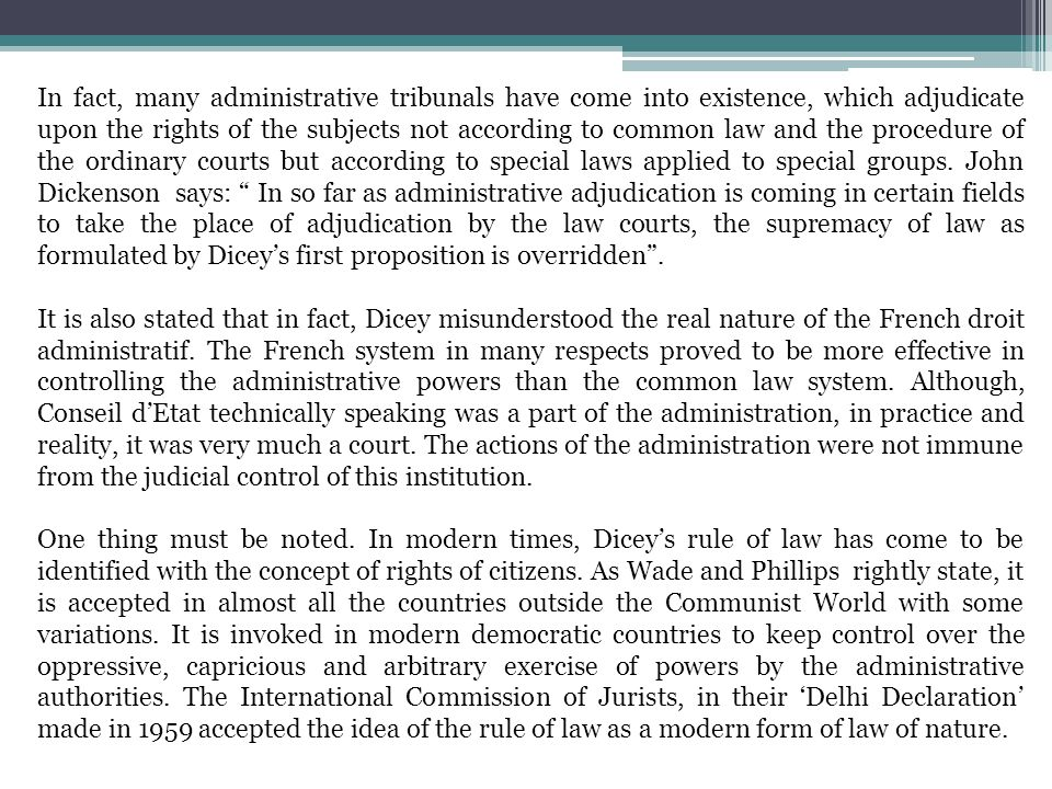 In fact, many administrative tribunals have come into existence, which adjudicate upon the rights of the subjects not according to common law and the procedure of the ordinary courts but according to special laws applied to special groups. John Dickenson says: In so far as administrative adjudication is coming in certain fields to take the place of adjudication by the law courts, the supremacy of law as formulated by Dicey's first proposition is overridden .