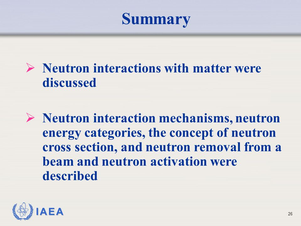 Summary Neutron interactions with matter were discussed