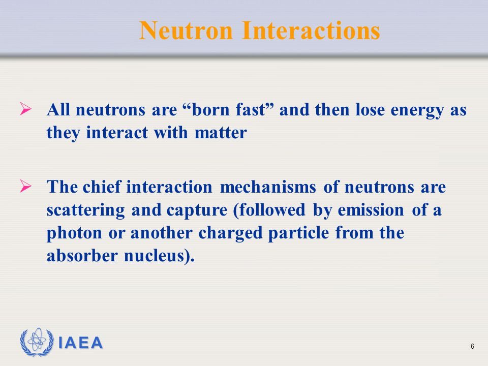 Neutron Interactions All neutrons are born fast and then lose energy as they interact with matter.