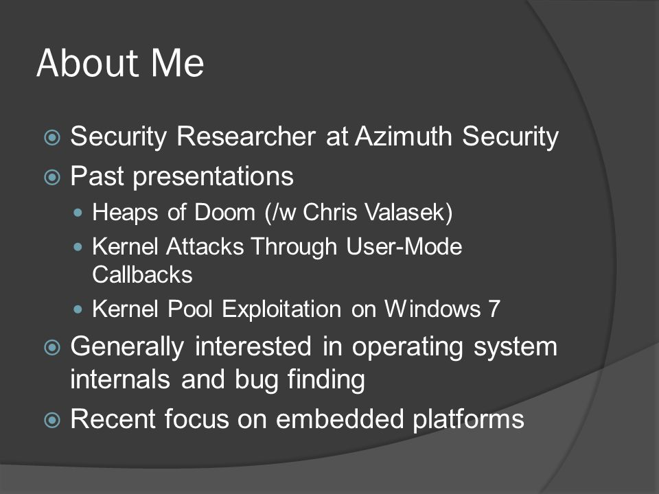 About Me Security Researcher at Azimuth Security Past presentations