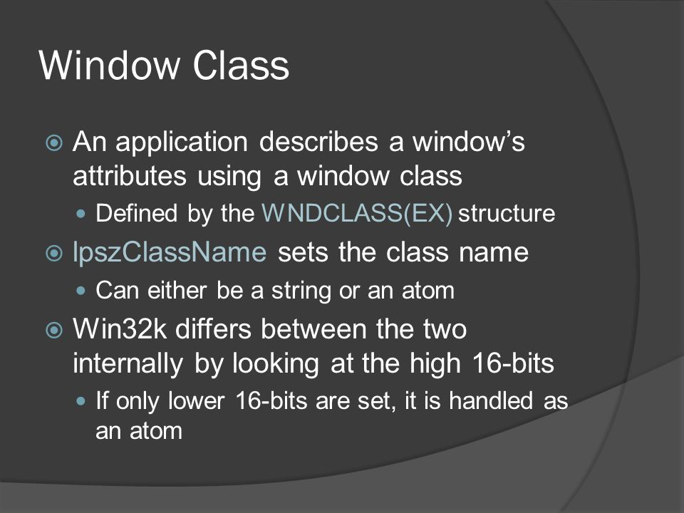 Window Class An application describes a window's attributes using a window class. Defined by the WNDCLASS(EX) structure.
