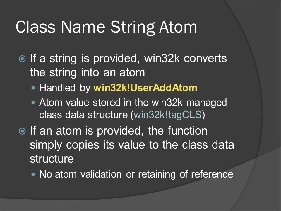 Class Name String Atom If a string is provided, win32k converts the string into an atom. Handled by win32k!UserAddAtom.