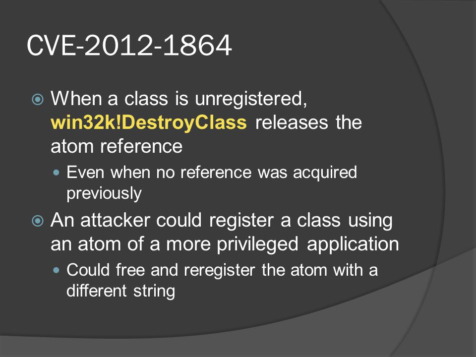 CVE-2012-1864 When a class is unregistered, win32k!DestroyClass releases the atom reference. Even when no reference was acquired previously.
