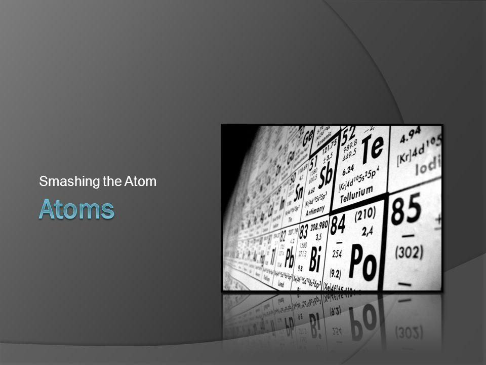 Atoms Smashing the Atom