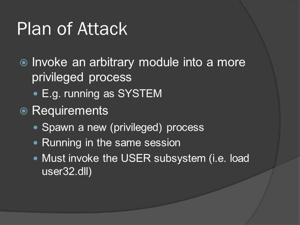 Plan of Attack Invoke an arbitrary module into a more privileged process. E.g. running as SYSTEM. Requirements.