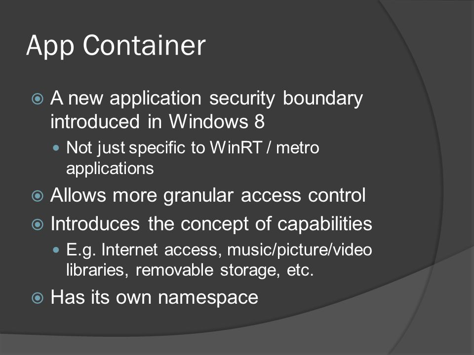 App Container A new application security boundary introduced in Windows 8. Not just specific to WinRT / metro applications.