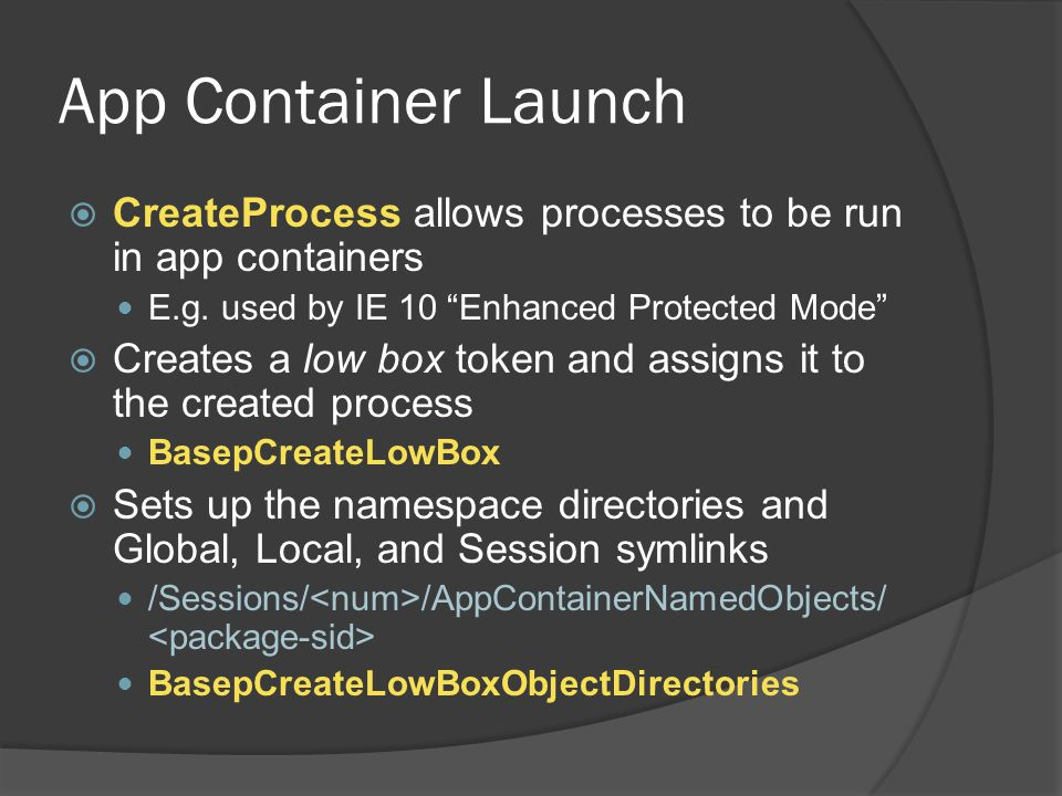 App Container Launch CreateProcess allows processes to be run in app containers. E.g. used by IE 10 Enhanced Protected Mode