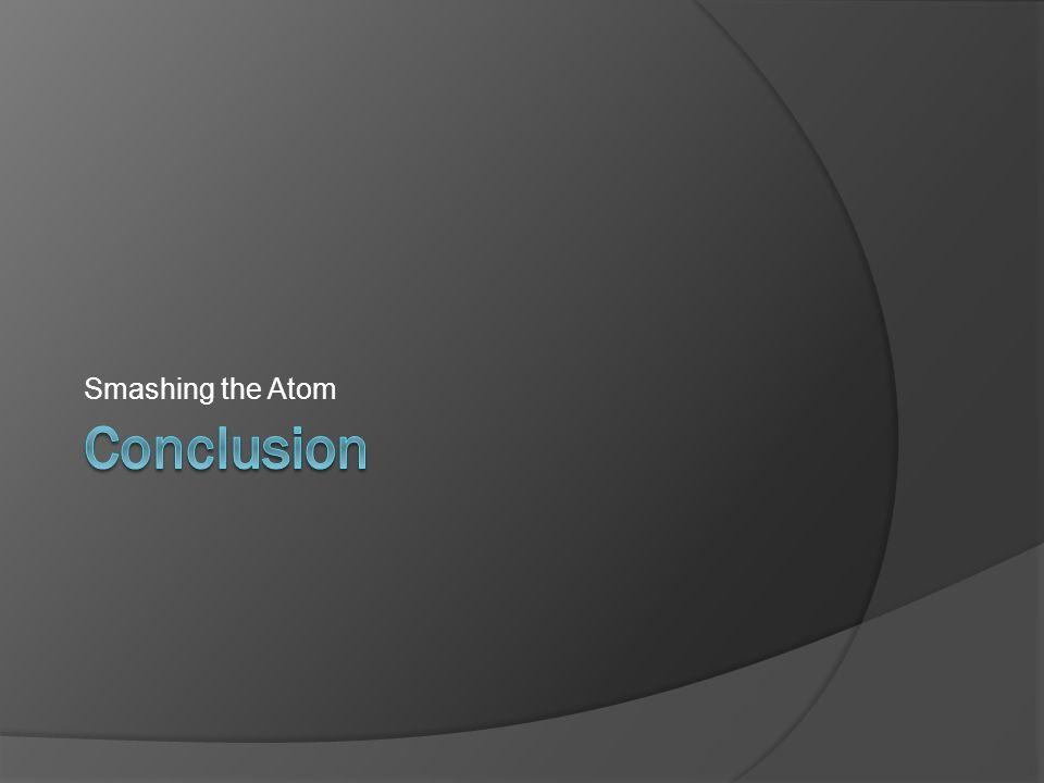 Smashing the Atom Conclusion