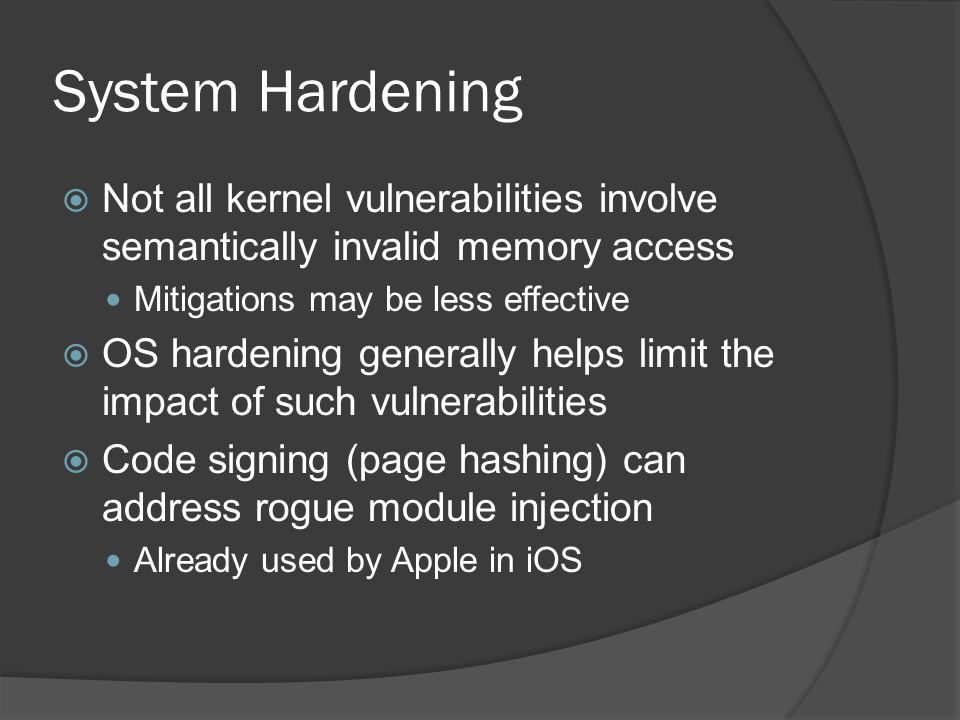 System Hardening Not all kernel vulnerabilities involve semantically invalid memory access. Mitigations may be less effective.