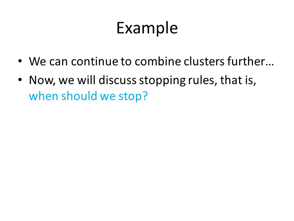 Example We can continue to combine clusters further…