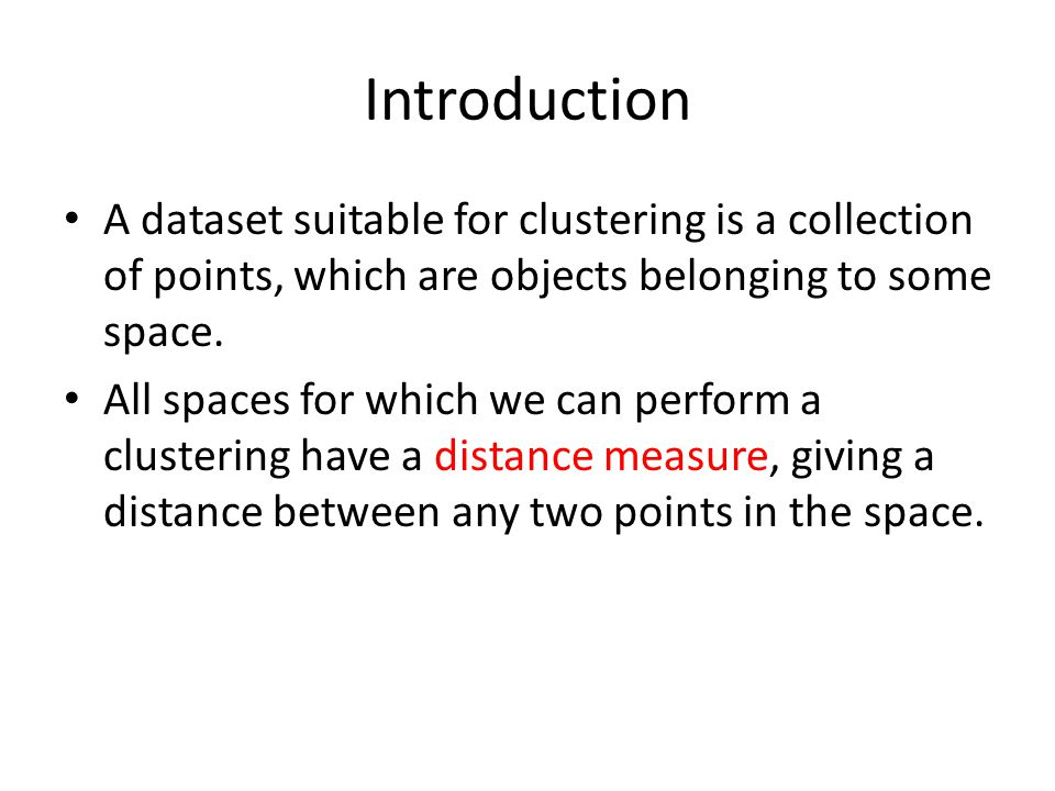 Introduction A dataset suitable for clustering is a collection of points, which are objects belonging to some space.