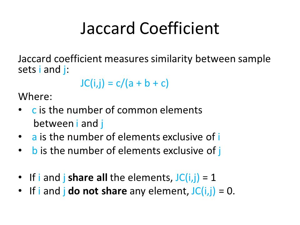 Jaccard Coefficient Jaccard coefficient measures similarity between sample sets i and j: JC(i,j) = c/(a + b + c)