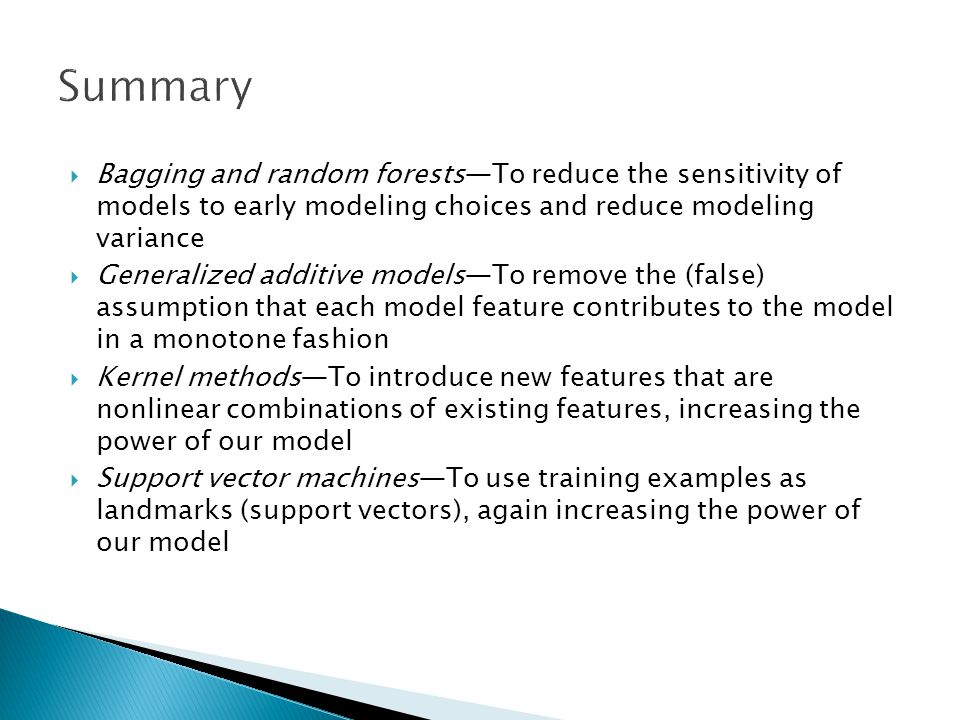 Summary Bagging and random forests—To reduce the sensitivity of models to early modeling choices and reduce modeling variance.