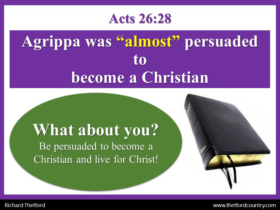 Agrippa was almost persuaded to become a Christian