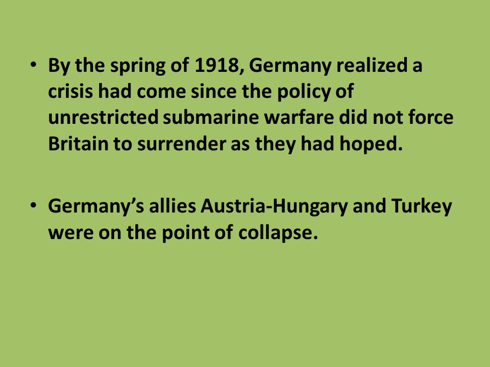 By the spring of 1918, Germany realized a crisis had come since the policy of unrestricted submarine warfare did not force Britain to surrender as they had hoped.