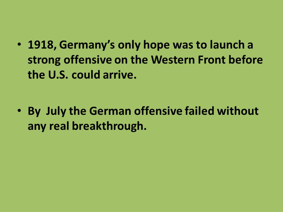 1918, Germany's only hope was to launch a strong offensive on the Western Front before the U.S. could arrive.