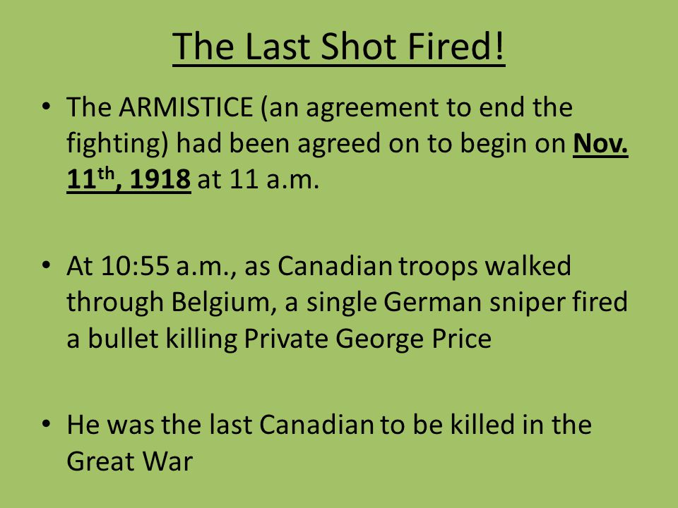 The Last Shot Fired! The ARMISTICE (an agreement to end the fighting) had been agreed on to begin on Nov. 11th, 1918 at 11 a.m.