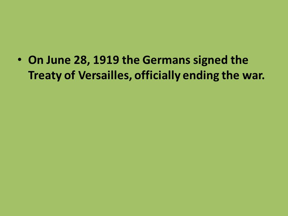 On June 28, 1919 the Germans signed the Treaty of Versailles, officially ending the war.