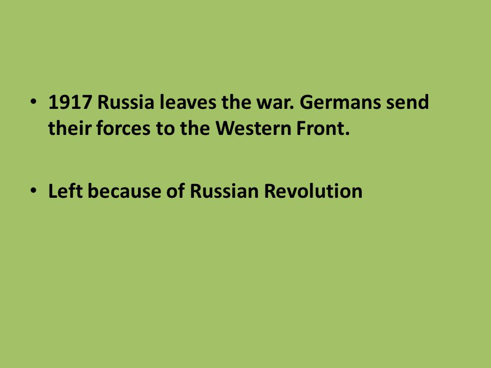 1917 Russia leaves the war. Germans send their forces to the Western Front.