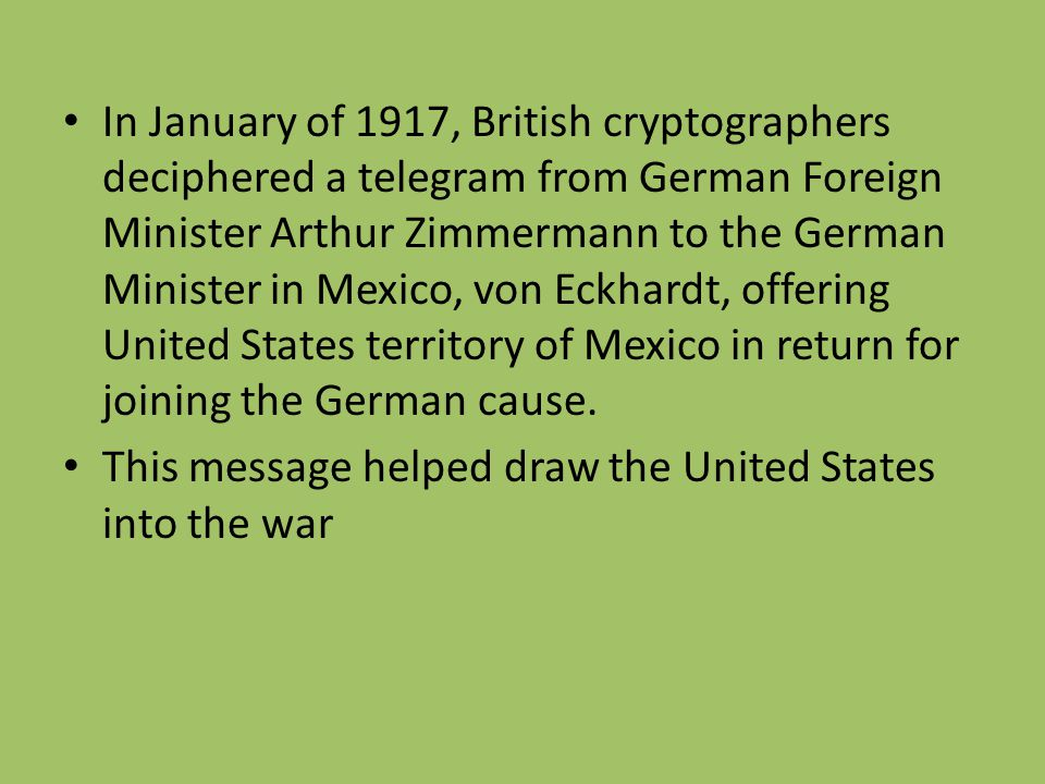 In January of 1917, British cryptographers deciphered a telegram from German Foreign Minister Arthur Zimmermann to the German Minister in Mexico, von Eckhardt, offering United States territory of Mexico in return for joining the German cause.
