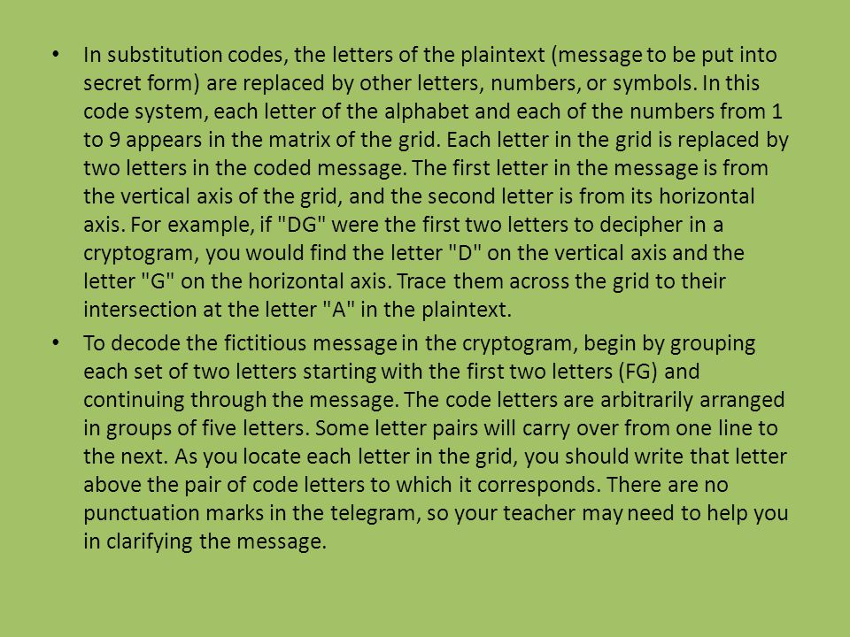 In substitution codes, the letters of the plaintext (message to be put into secret form) are replaced by other letters, numbers, or symbols. In this code system, each letter of the alphabet and each of the numbers from 1 to 9 appears in the matrix of the grid. Each letter in the grid is replaced by two letters in the coded message. The first letter in the message is from the vertical axis of the grid, and the second letter is from its horizontal axis. For example, if DG were the first two letters to decipher in a cryptogram, you would find the letter D on the vertical axis and the letter G on the horizontal axis. Trace them across the grid to their intersection at the letter A in the plaintext.
