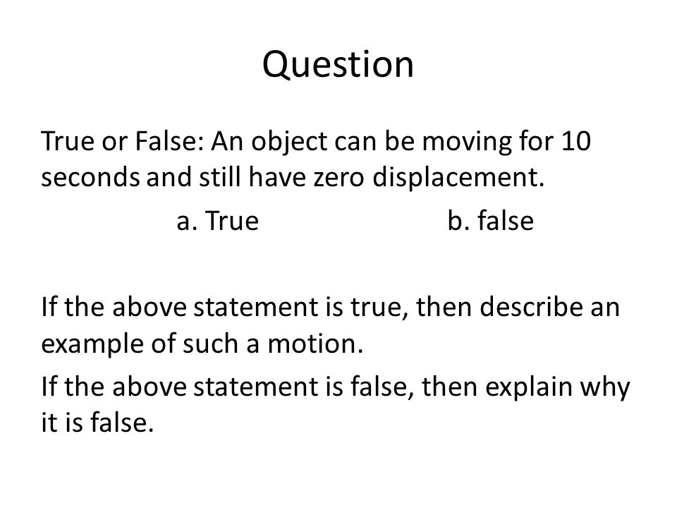Question True or False: An object can be moving for 10 seconds and still have zero displacement. a. True b. false.