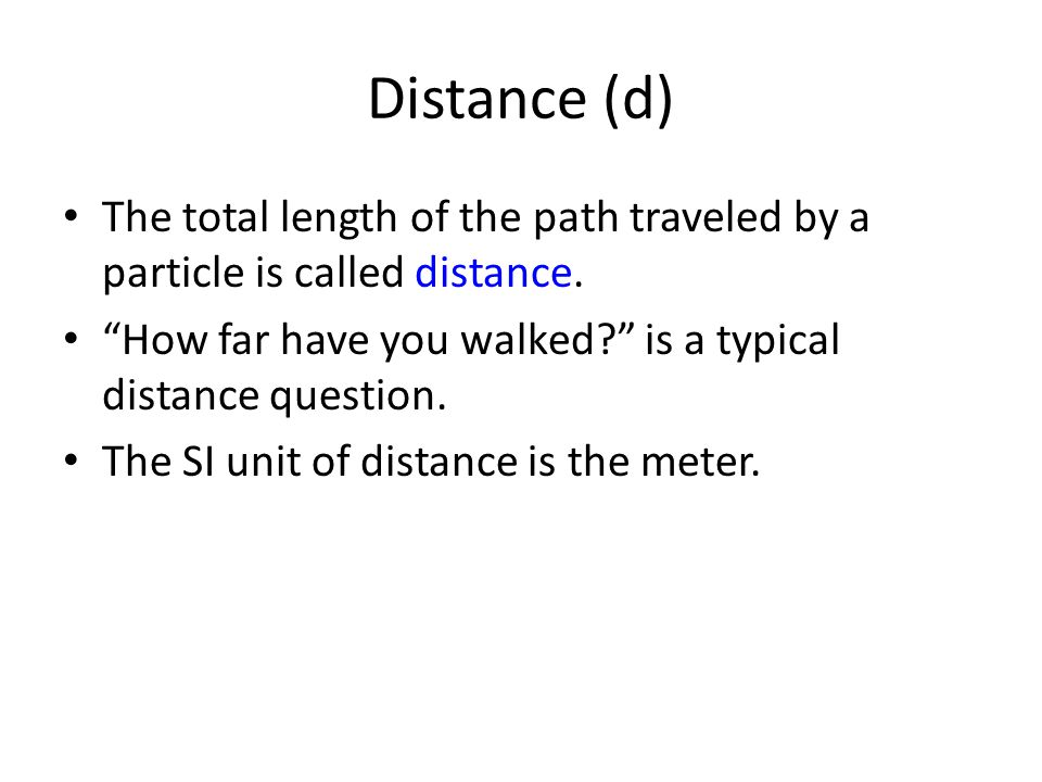 Distance (d) The total length of the path traveled by a particle is called distance. How far have you walked is a typical distance question.