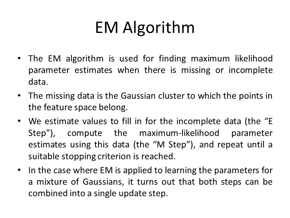 EM Algorithm The EM algorithm is used for finding maximum likelihood parameter estimates when there is missing or incomplete data.
