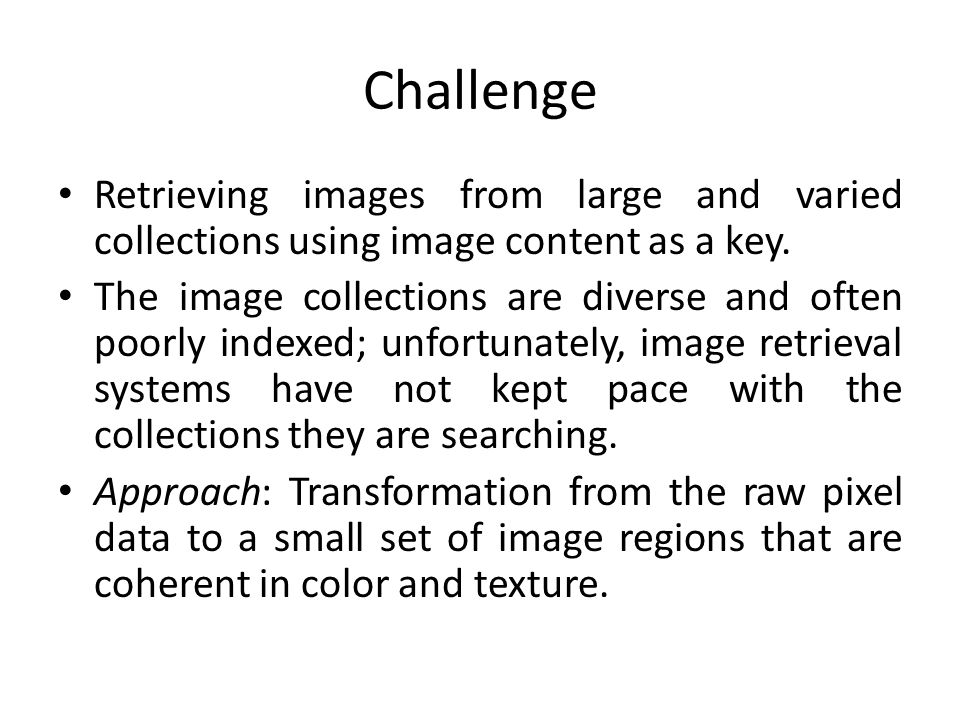 Challenge Retrieving images from large and varied collections using image content as a key.