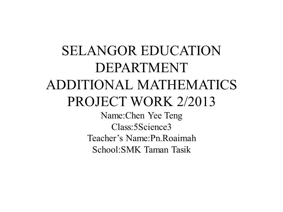 SELANGOR EDUCATION DEPARTMENT ADDITIONAL MATHEMATICS PROJECT WORK 2/2013 Name:Chen Yee Teng Class:5Science3 Teacher's Name:Pn.Roaimah School:SMK Taman Tasik