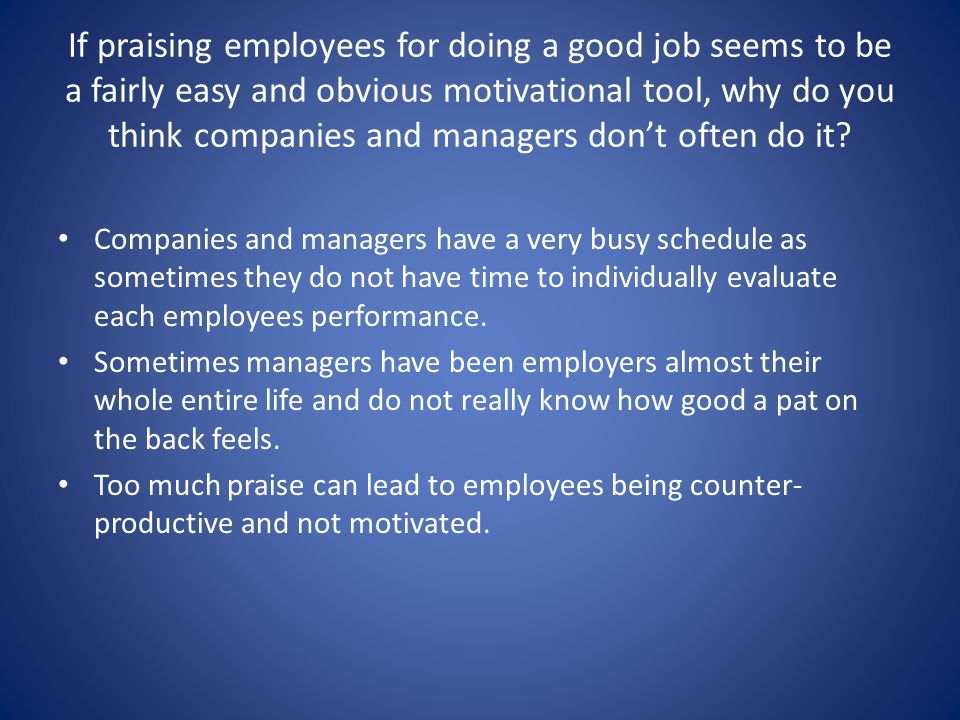 If praising employees for doing a good job seems to be a fairly easy and obvious motivational tool, why do you think companies and managers don't often do it