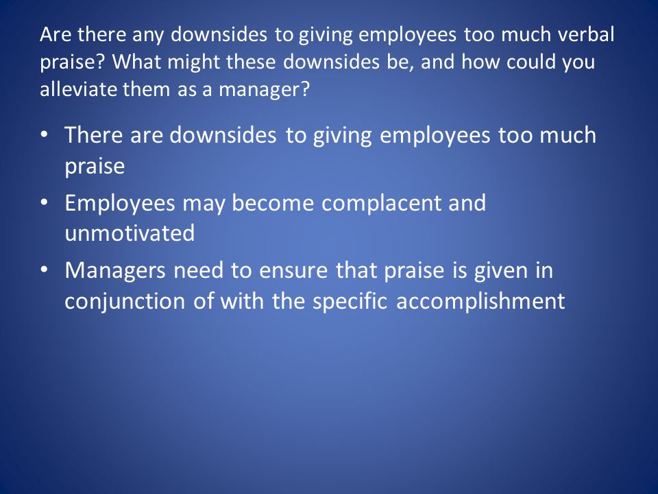 q3 are there any downsides to giving employees too much verbal praise what might these downsides be  Are there any downsides to giving employees too much verbal praise what might these downsides be and how could you alleviate them as a manager are there any downsides to giving employees too much.