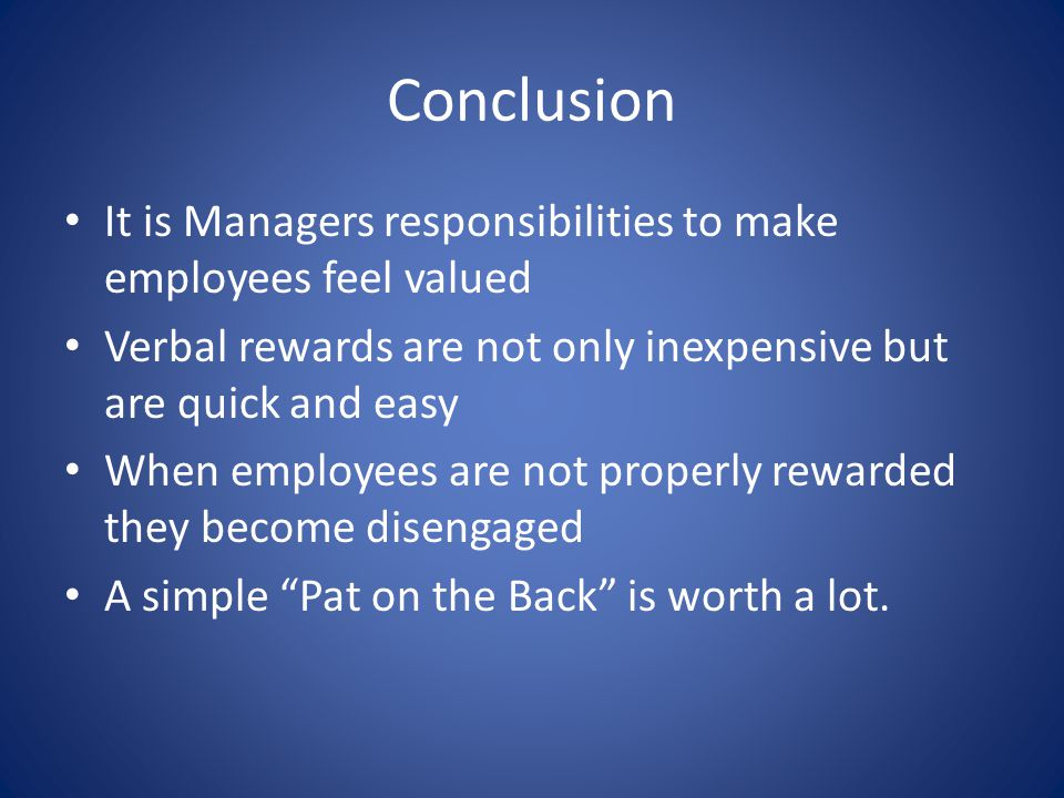 Conclusion It is Managers responsibilities to make employees feel valued. Verbal rewards are not only inexpensive but are quick and easy.