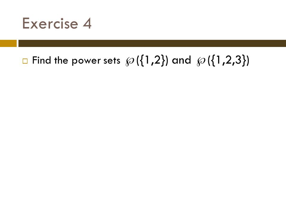 Exercise 4 Find the power sets ({1,2}) and ({1,2,3})