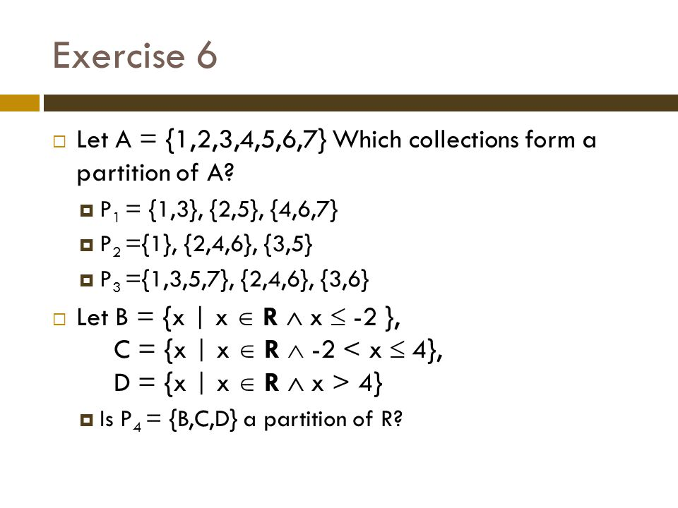 Exercise 6 Let A = {1,2,3,4,5,6,7} Which collections form a partition of A P1 = {1,3}, {2,5}, {4,6,7}