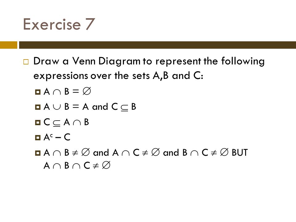 Exercise 7 Draw a Venn Diagram to represent the following expressions over the sets A,B and C: A  B = 