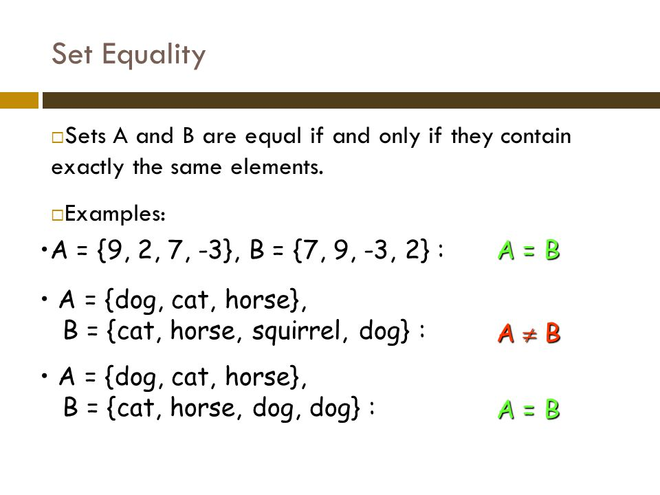 Set Equality Sets A and B are equal if and only if they contain exactly the same elements. Examples: