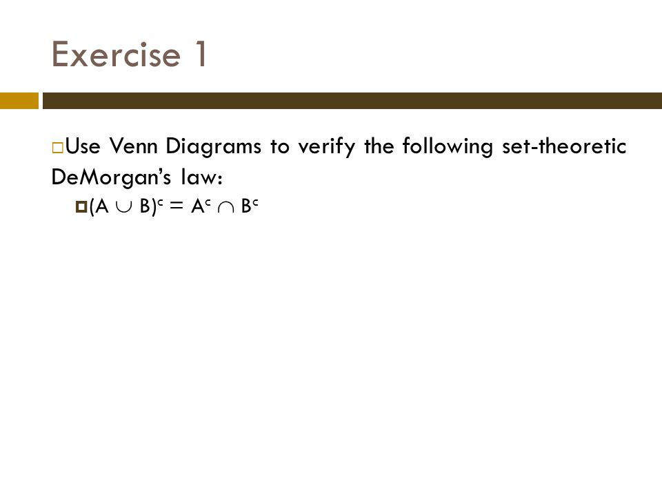 Exercise 1 Use Venn Diagrams to verify the following set-theoretic DeMorgan's law: (A  B)c = Ac  Bc.